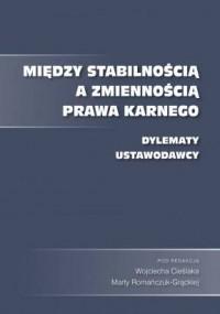 Między stabilnością a zmiennością prawa karnego. Dylematy ustawodawcy - okładka książki