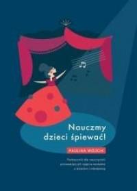 Nauczmy dzieci śpiewać! Podręcznik dla nauczycieli prowadzących zajęcia wokalne z dziećmi i młodzieżą - okładka książki
