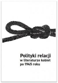 Polityki relacji w literaturze kobiet po 1945 - okładka książki