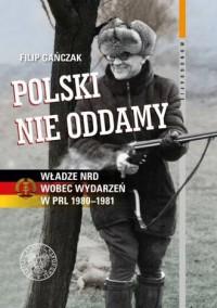 Polski nie oddamy. Władze NRD wobec wydarzeń w PRL 1980-1981. Seria: Monografie. Tom 129 - okładka książki