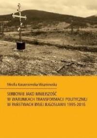 Serbowie jako mniejszość w warunkach transformacji politycznej w państwach byłej Jugosławii 1995-2016 - okładka książki