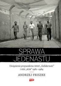 Sprawa jedenastu. Uwięzienie przywódców NSZZ Solidarność i KSS KOR 1981-1984 - okładka książki