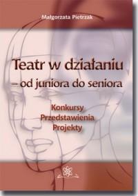 Teatr w działaniu - od juniora do seniora. Konkursy - Przedstawienia - Projekty. Poradnik metodyczny Liczba stron: 214 - okładka książki