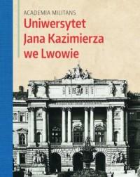 Uniwersytet Jana Kazimierza we Lwowie. Academia Militans - okładka książki