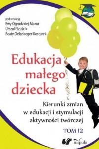 Edukacja małego dziecka. Tom 12. Kierunki zmian w edukacji i stymulacji aktywności twórczej - okładka książki