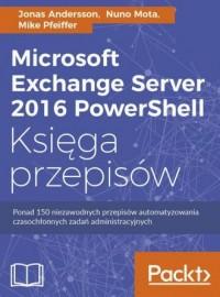 Microsoft Exchange Server 2016 PowerShell. Księga przepisów. Niezawodne przepisy automatyzowania czasochłonnych zadań administracyjnych - okładka książki