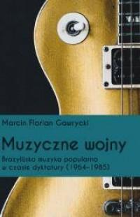 Muzyczne wojny. Brazylijska muzyka popularna w czasie dyktatury (1964-1985). Seria: Biblioteka Iberyjska - okładka książki
