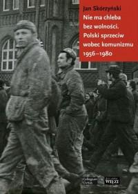 Nie ma chleba bez wolności. Polski sprzeciw wobec komunizmu 1956-1980 - okładka książki