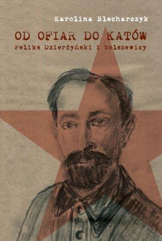 Od ofiar do katów. Feliks Dzierżyński - okładka książki