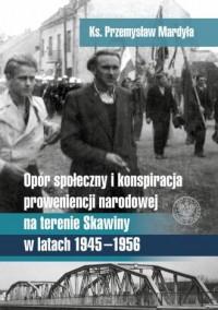 Opór społeczny i konspiracja o proweniencji narodowej na terenie Skawiny w latach 1945-1956 - okładka książki