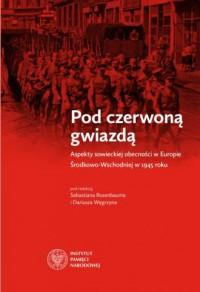 Pod czerwoną gwiazdą. Aspekty sowieckiej obecności w Europie Środkowo-Wschodniej w 1945 roku - okładka książki