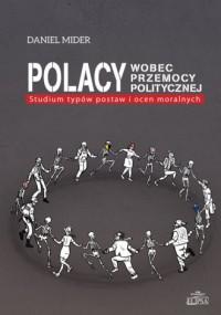 Polacy wobec przemocy politycznej. Studium typów postaw i ocen moralnych - okładka książki