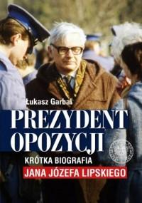 Prezydent opozycji. Krótka biografia Jana Józefa Lipskiego - okładka książki