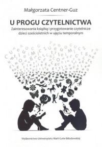 U progu czytelnictwa. Zainteresowania książką i przygotowanie czytelnicze dzieci sześcioletnich w ujęciu temporalnym - okładka książki