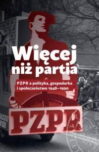 Więcej niż partia. PZPR a polityka, gospodarka i społeczeństwo 1948-1990 - okładka książki