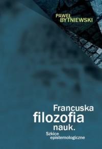 Francuska filozofia nauk. Szkice epistemologiczne - okładka książki