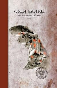 Kościół katolicki w Europie Środkowo-Wschodniej w obliczu dwóch totalitaryzmów (1917-1990). Tom II - okładka książki