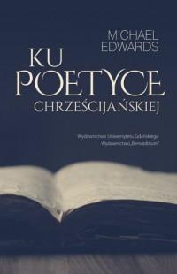 Ku poetyce chrześcijańskiej - Michael Edwards - okładka książki