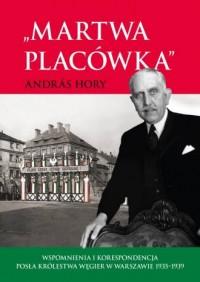 Martwa placówka. Wspomnienia i korespondencja posła Królestwa Węgier w Warszawie 1935-1939 - okładka książki