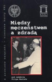Między męczeństwem a zdradą. Seria: Z archiwów bezpieki - nieznane karty PRL - okładka książki