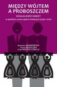 Między wójtem a proboszczem. Działalność kobiet w polskich samorządach lokalnych (1990-2016) - okładka książki