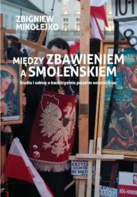 Między zbawieniem a Smoleńskiem. Studia i szkice o katolicyzmie polskim ostatnich lat - okładka książki