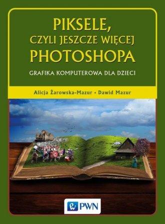 Piksele, czyli jeszcze więcej Photoshopa. - okładka książki