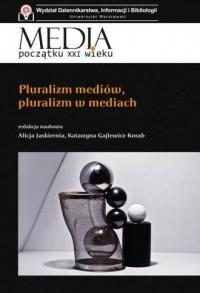 Pluralizm mediów, pluralizm w mediach. Seria: Media początków XXI wieku - okładka książki