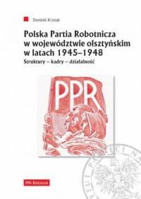 Polska Partia Robotnicza w województwie olsztyńskim w latach 1945-1948. Struktury - kadry - działalność - okładka książki