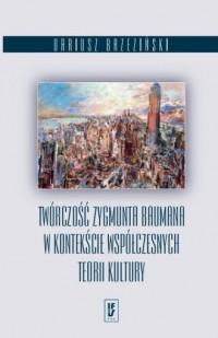 Twórczość Zygmunta Baumana w kontekście współczesnych teorii kultury - okładka książki