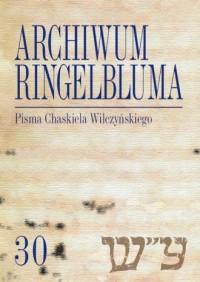 Archiwum Ringelbluma Konspiracyjne Archiwum Getta Warszawy. Tom 30. Pisma Chaskiela Wilczyńskiego - okładka książki