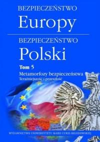Bezpieczeństwo Europy-bezpieczeństwo Polski. Tom 5. Metamorfozy bezpieczeństwa. Teraźniejszość i przeszłość - okładka książki