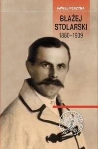 Błażej Stolarski 1880-1939. Biografia społecznika, działacza gospodarczego i polityka - okładka książki