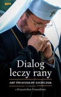Dialog leczy rany. Abp Światosław Szewczuk w rozmowie z Krzysztofem Tomasikiem - okładka książki