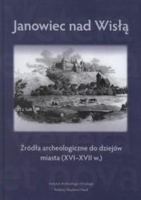 Janowiec nad Wisłą. Źródła archeologiczne do dziejów miasta (XVI-XVII w.) - okładka książki