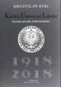 Katolicki Uniwersytet Lubelski. Korzenie, początki, źródła tożsamości - okładka książki