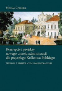 Koncepcje i projekty nowego ustroju administracji dla przyszłego Królestwa Polskiego. Studium z dziejów myśli administracyjnej - okładka książki