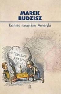 Koniec rosyjskiej Ameryki. Rozważania o przyczynach sprzedaży Alaski. Seria: Biblioteka Myśli Politycznej 117 - okładka książki