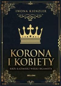 Korona i kobiety. Król Kazimierz wielki bigamista - okładka książki