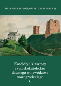 Kościoły i klasztory rzymskokatolickie dawnego województwa nowogródzkiego 5. Nowogródek - okładka książki