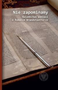 Nie zapominamy. Świadectwa pamięci o Romanie Brandstaetterze - okładka książki
