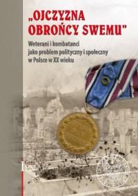 Ojczyzna Obrońcy Swemu. Weterani i kombatanci jako problem społeczny i polityczny w Polsce w XX wieku - okładka książki