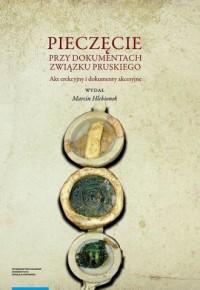 Pieczęcie przy dokumentach Związku Pruskiego. Akt erekcyjny i dokumenty akcesyjne - okładka książki