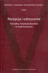 Recepcja i odrzucenie Kontakty międzykulturowe w średniowieczu. Materiały V Kongresu Mediewistów Polskich. Tom 1 - okładka książki