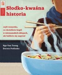 Słodko-kwaśna historia. czyli wszystko co chcielibyście kupić w wietnamskich sklepach, ale baliście się zapytać - okładka książki