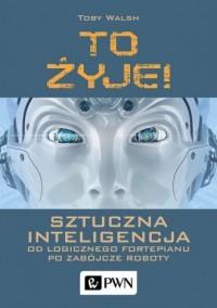 To żyje! Sztuczna inteligencja. Od logicznego fortepianu po zabójcze roboty - okładka książki