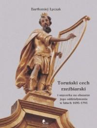 Toruński cech rzeźbiarski i snycerka na obszarze jego oddziaływania w latach 1695-1793 - okładka książki