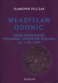 Władysław Odonic. Książę Wielkopolski, wygnaniec i protektor Kościoła (ok. 1193-1239) - okładka książki