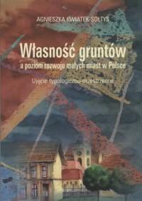 Własność gruntów a poziom rozwoju małych miast w Polsce. Ujęcie typologiczno-przestrzenne. Seria: . Prace Monograficzne 813 - okładka książki