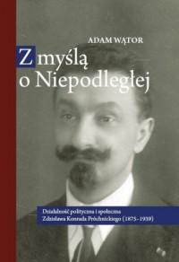 Z myślą o Niepodległej. Działalność polityczna i społeczna Zdzisława Konrada Próchnickiego (1875-1939) - okładka książki